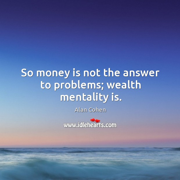 Image, So money is not the answer to problems; wealth mentality is.