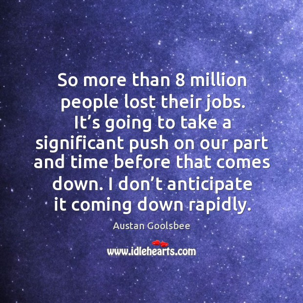 So more than 8 million people lost their jobs. It's going to take a significant push Image