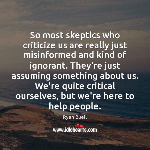So most skeptics who criticize us are really just misinformed and kind Image