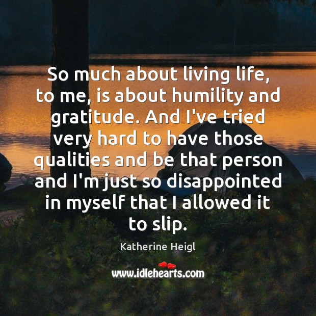 So much about living life, to me, is about humility and gratitude. Katherine Heigl Picture Quote