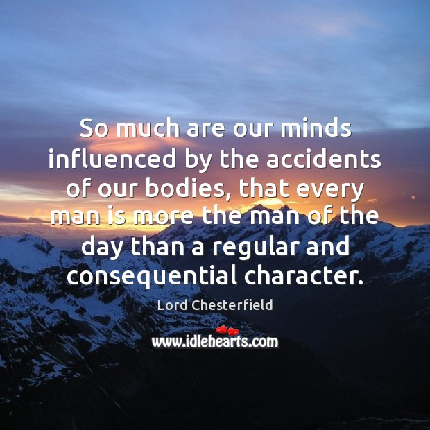 So much are our minds influenced by the accidents of our bodies, Lord Chesterfield Picture Quote
