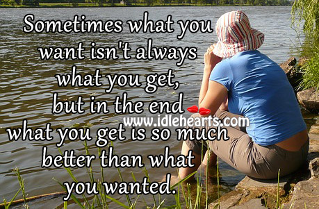What you get is so much better than what you wanted. Image
