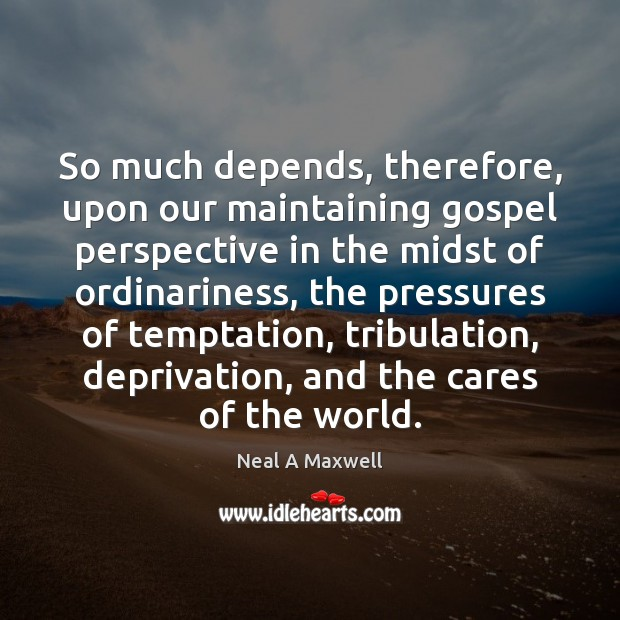 So much depends, therefore, upon our maintaining gospel perspective in the midst Image