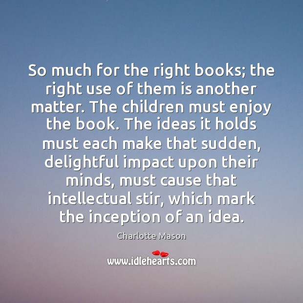 So much for the right books; the right use of them is Charlotte Mason Picture Quote