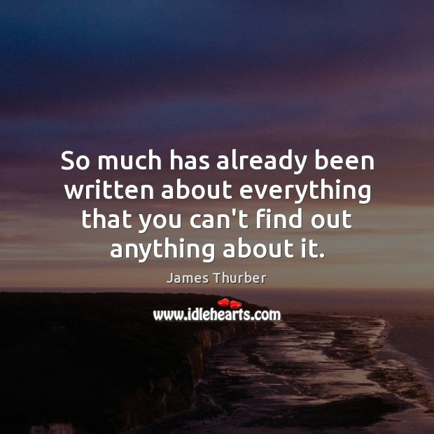 So much has already been written about everything that you can't find James Thurber Picture Quote