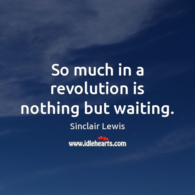 So much in a revolution is nothing but waiting. Sinclair Lewis Picture Quote