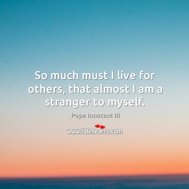 So much must I live for others, that almost I am a stranger to myself. Pope Innocent III Picture Quote