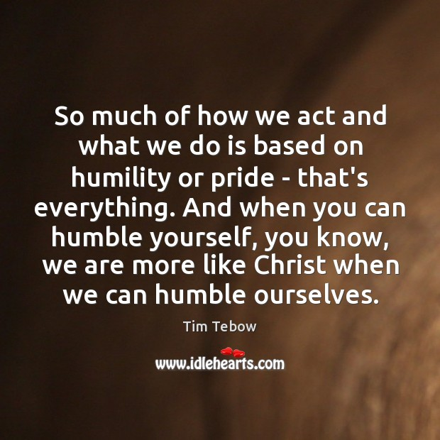 So much of how we act and what we do is based Tim Tebow Picture Quote