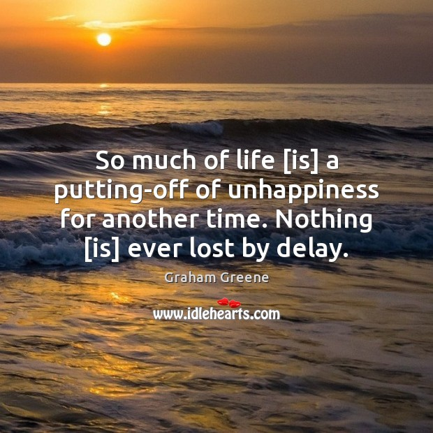 So much of life [is] a putting-off of unhappiness for another time. Graham Greene Picture Quote