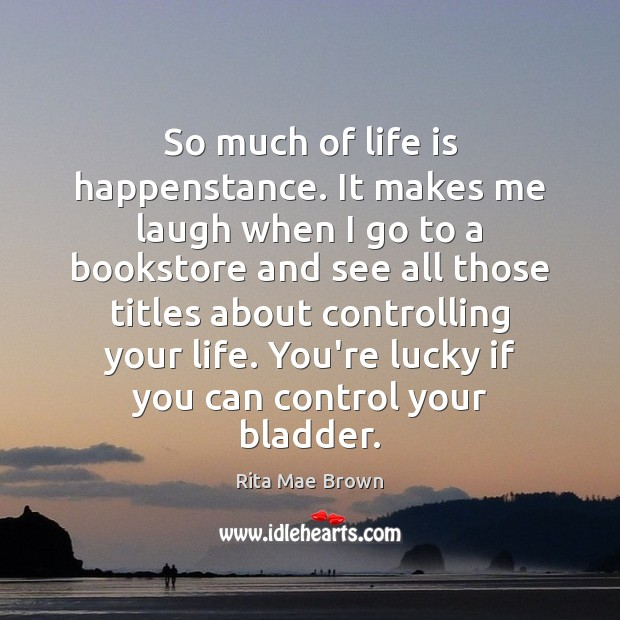 So much of life is happenstance. It makes me laugh when I Rita Mae Brown Picture Quote