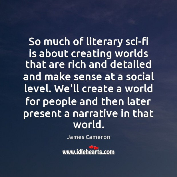 So much of literary sci-fi is about creating worlds that are rich James Cameron Picture Quote