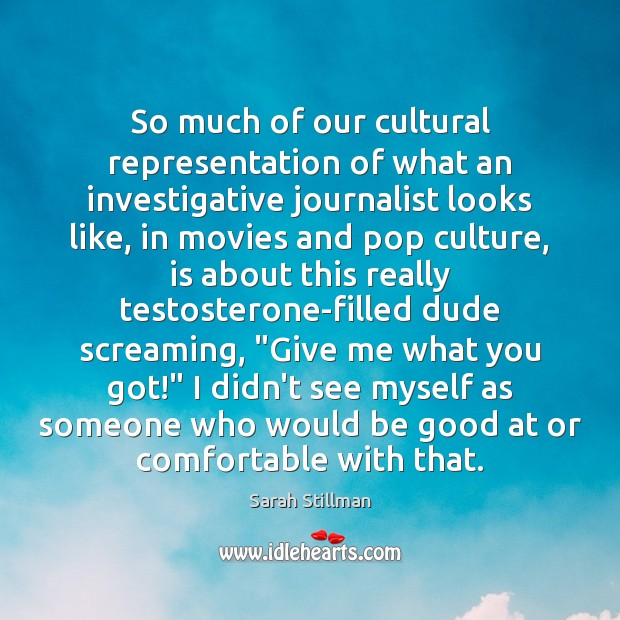 So much of our cultural representation of what an investigative journalist looks Sarah Stillman Picture Quote