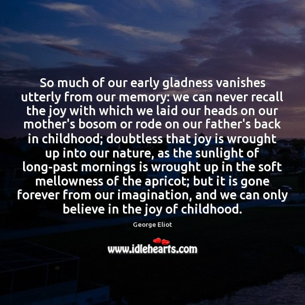 So much of our early gladness vanishes utterly from our memory: we Joy Quotes Image