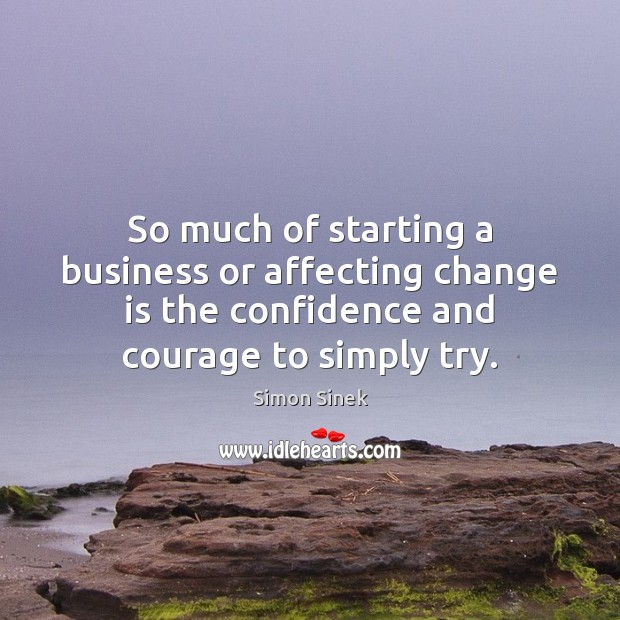 So much of starting a business or affecting change is the confidence Simon Sinek Picture Quote