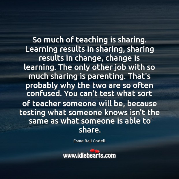 So much of teaching is sharing. Learning results in sharing, sharing results Teaching Quotes Image