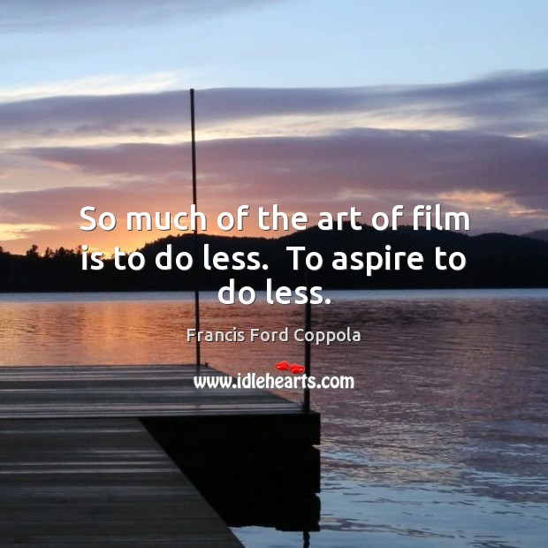 Image, So much of the art of film is to do less.  To aspire to do less.