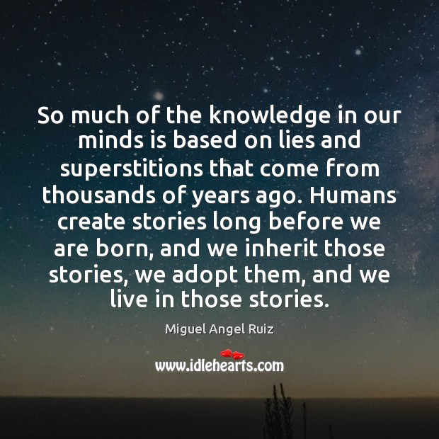 So much of the knowledge in our minds is based on lies Miguel Angel Ruiz Picture Quote