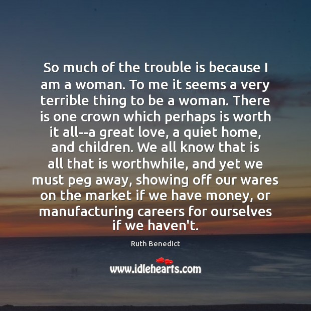 So much of the trouble is because I am a woman. To Ruth Benedict Picture Quote