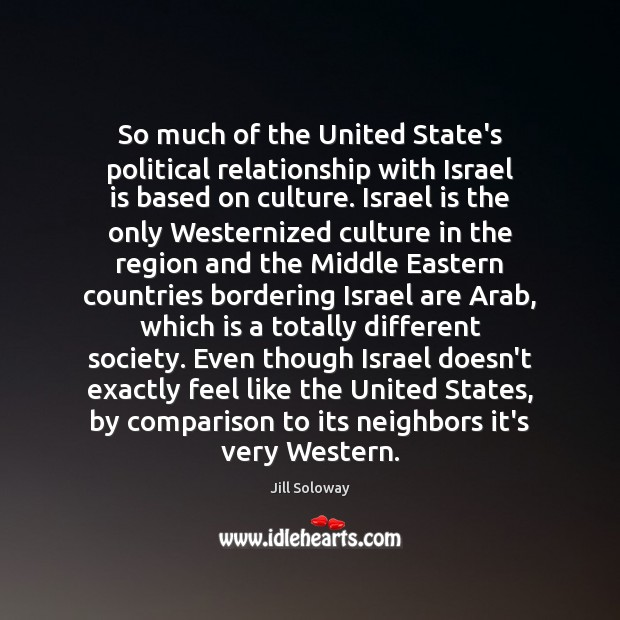 So much of the United State's political relationship with Israel is based Jill Soloway Picture Quote