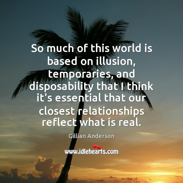 So much of this world is based on illusion, temporaries, and disposability World Quotes Image