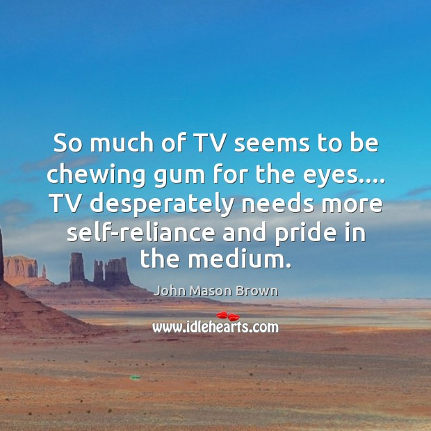 So much of TV seems to be chewing gum for the eyes…. John Mason Brown Picture Quote
