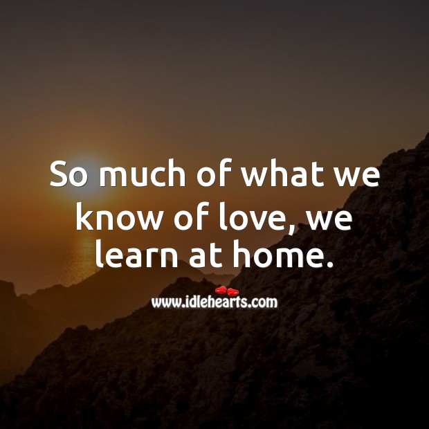 So much of what we know of love, we learn at home. Love Quotes Image
