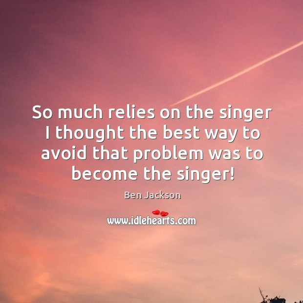 Image, So much relies on the singer I thought the best way to avoid that problem was to become the singer!