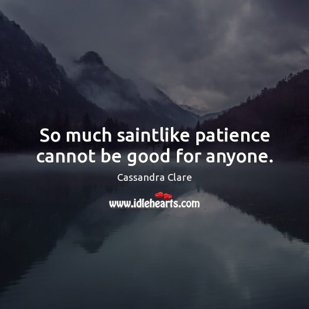 So much saintlike patience cannot be good for anyone. Image