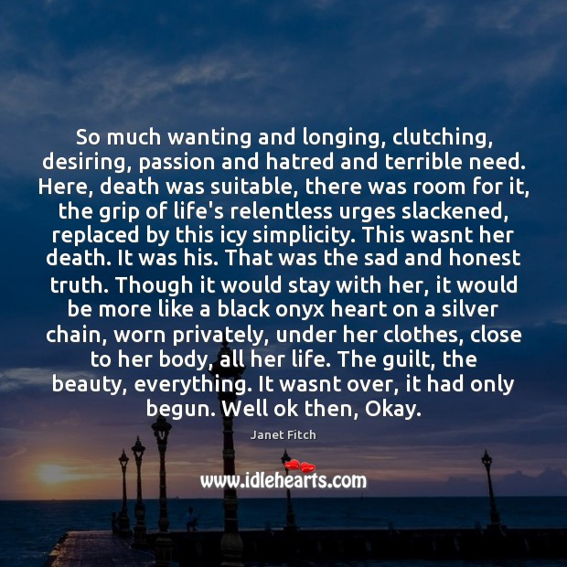 So much wanting and longing, clutching, desiring, passion and hatred and terrible Janet Fitch Picture Quote
