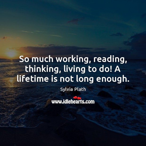 Image, So much working, reading, thinking, living to do! A lifetime is not long enough.