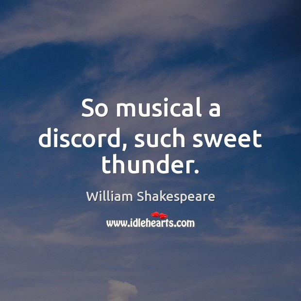 Image, So musical a discord, such sweet thunder.
