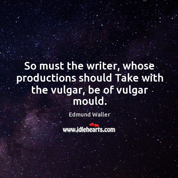 Image, So must the writer, whose productions should take with the vulgar, be of vulgar mould.
