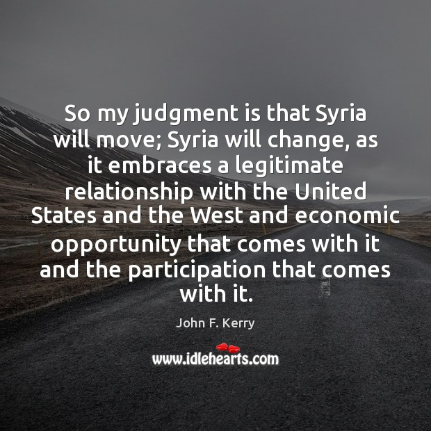 So my judgment is that Syria will move; Syria will change, as John F. Kerry Picture Quote