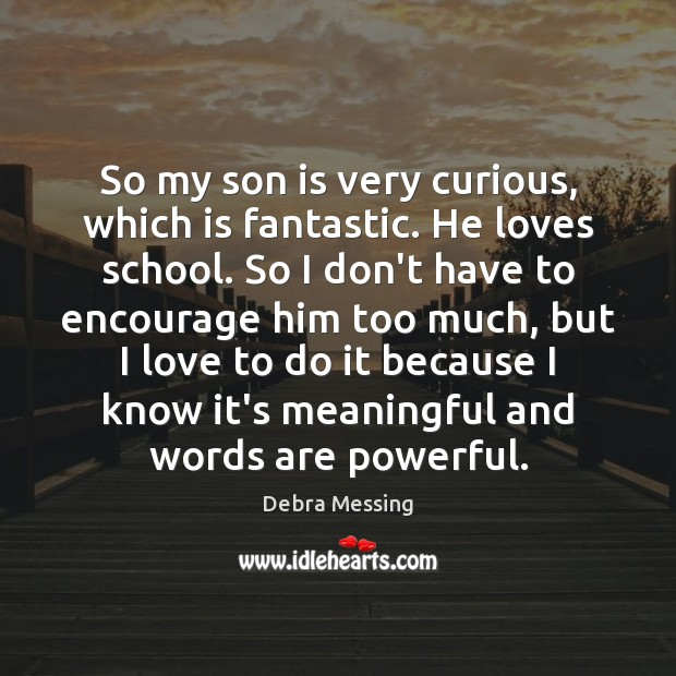 So my son is very curious, which is fantastic. He loves school. Son Quotes Image