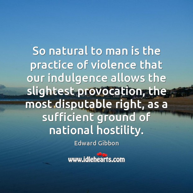 So natural to man is the practice of violence that our indulgence Image
