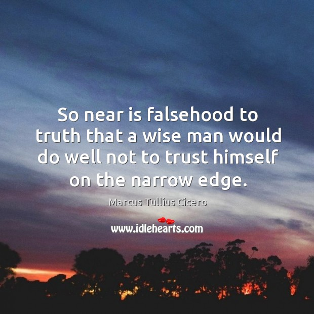 So near is falsehood to truth that a wise man would do well not to trust himself on the narrow edge. Image