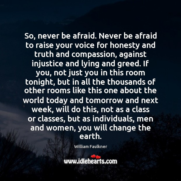 So, never be afraid. Never be afraid to raise your voice for William Faulkner Picture Quote