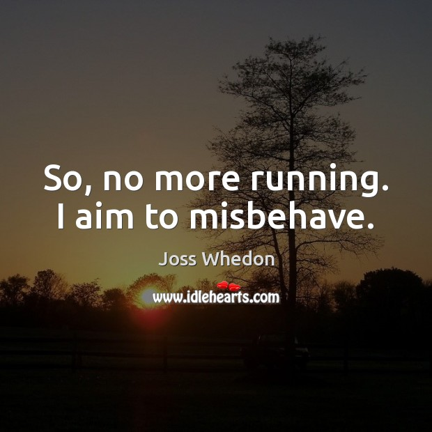 Image, So, no more running. I aim to misbehave.