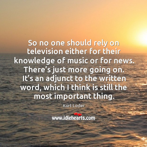 So no one should rely on television either for their knowledge of music or for news. Image