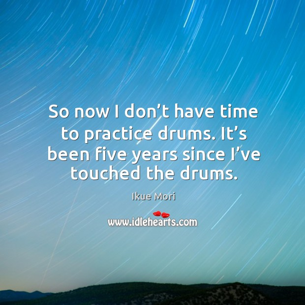 So now I don't have time to practice drums. It's been five years since I've touched the drums. Ikue Mori Picture Quote