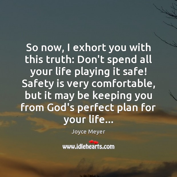 So now, I exhort you with this truth: Don't spend all your Safety Quotes Image