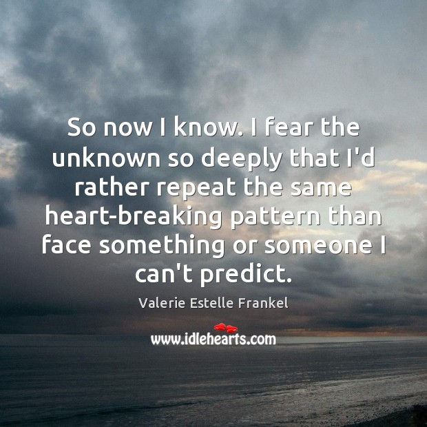 So now I know. I fear the unknown so deeply that I'd Image