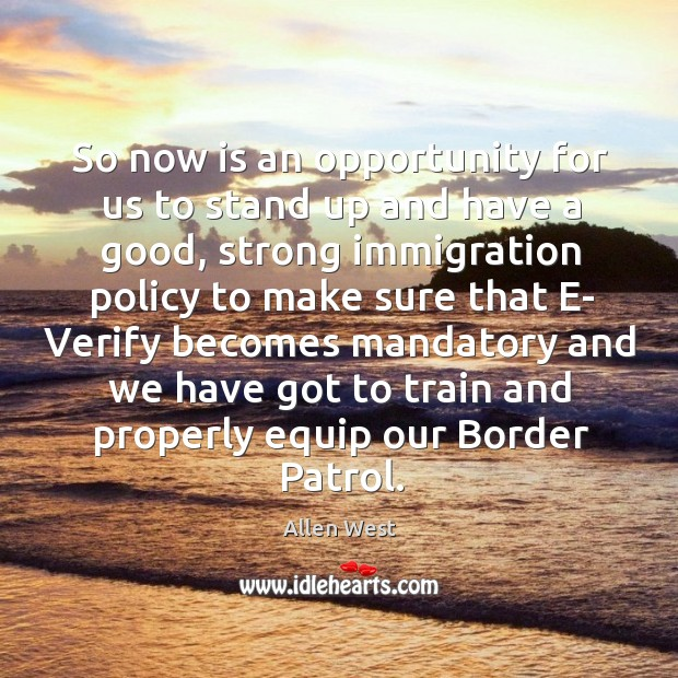 So now is an opportunity for us to stand up and have a good, strong immigration policy Image