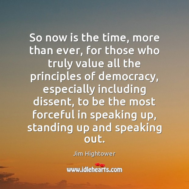 So now is the time, more than ever, for those who truly Jim Hightower Picture Quote