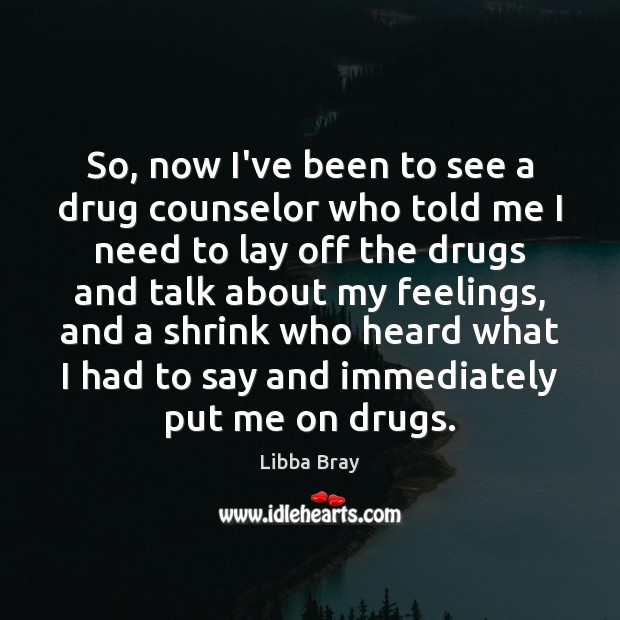So, now I've been to see a drug counselor who told me Image