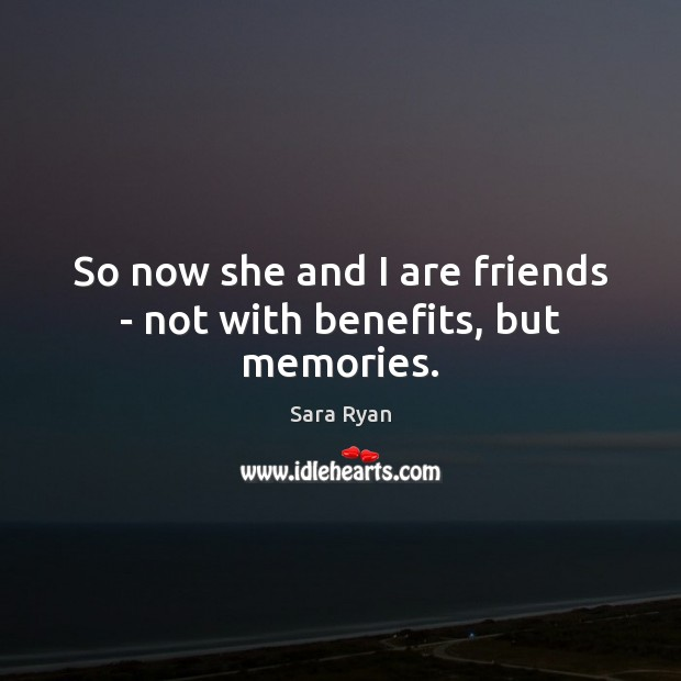 Image, So now she and I are friends – not with benefits, but memories.