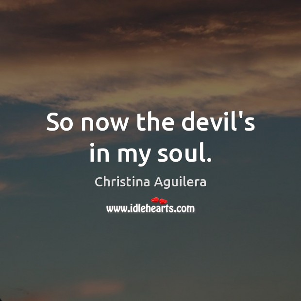 So now the devil's in my soul. Christina Aguilera Picture Quote
