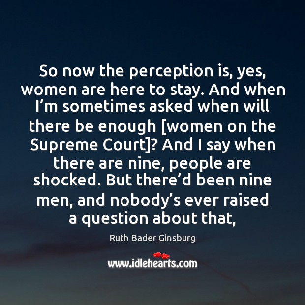 So now the perception is, yes, women are here to stay. And Perception Quotes Image