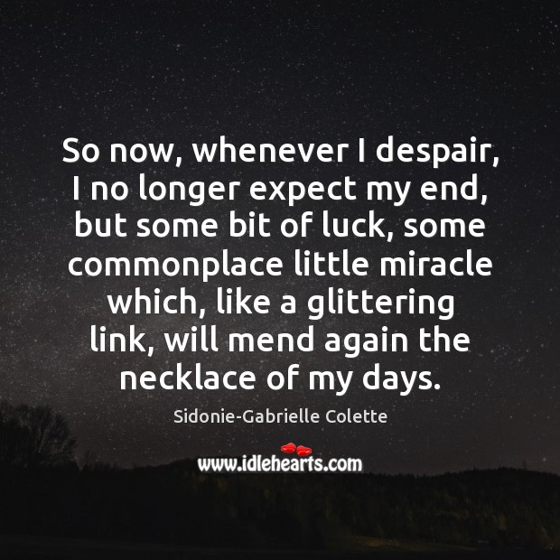 So now, whenever I despair, I no longer expect my end, but Sidonie-Gabrielle Colette Picture Quote
