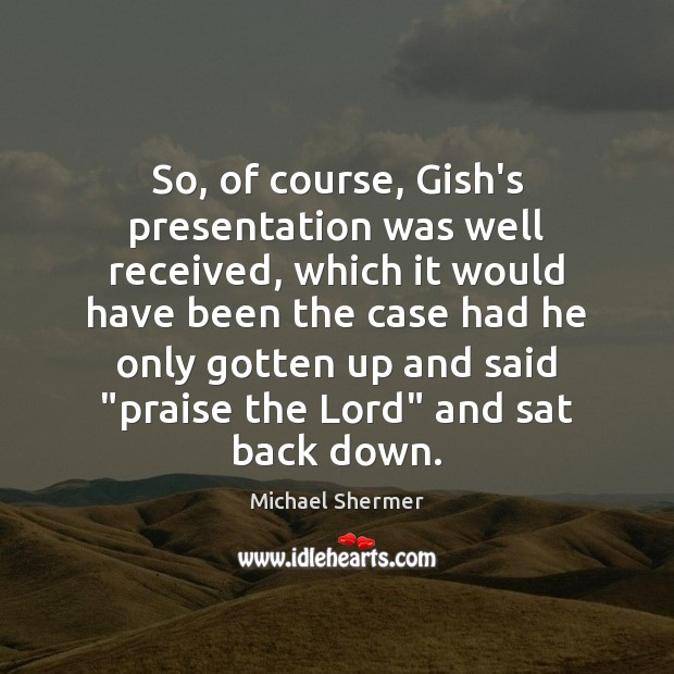 So, of course, Gish's presentation was well received, which it would have Michael Shermer Picture Quote